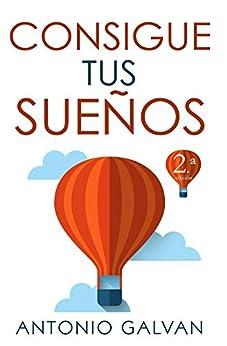 Consigue Tus Sueños: Aprende cómo hacer que tu mente y tus emociones se pongan de tu parte y te ayuden a conseguir lo que te propongas. (Spanish Edition)