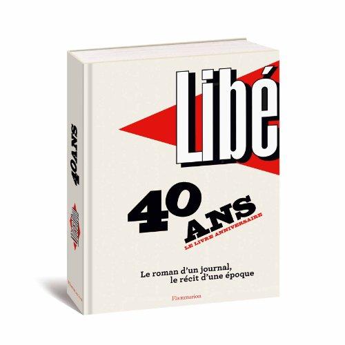 Libération : 40 ans, le livre anniversaire : Le roman d'un journal, le récit d'une époque