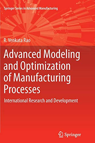 Advanced Modeling and Optimization of Manufacturing Processes: International Research and Development (Springer Series in Advanced Manufacturing) -