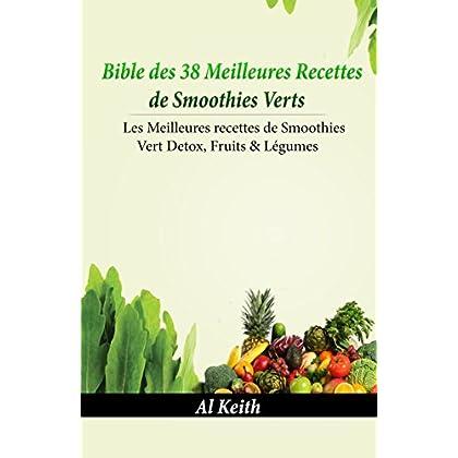 Smoothies Verts:Bible des 38 Meilleures Recettes de Smoothies Verts: 38 Recettes de smoothies verts Detox, Fruits & légumes (smoothies vert, boisson détox, jus de fruits, recette smoothies)