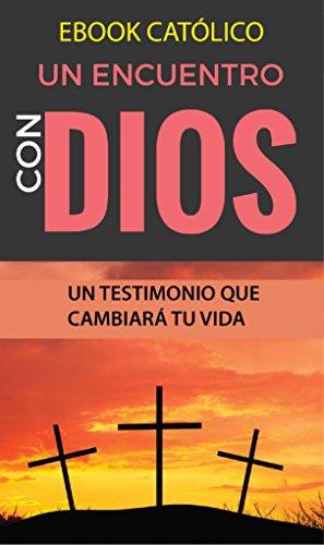 EBOOK CATÓLICO un ENCUENTRO con DIOS: TESTIMONIOS QUE CAMBIAN VIDAS (LIBROS CATOLICOS RECOMENDADOS) por Claudio de Castro
