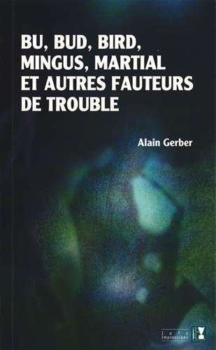 Bu, Bud, Bird, Mingus, Martial et autres fauteurs de trouble par Alain Gerber