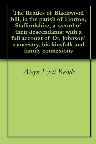 The Reades of Blackwood hill, in the parish of Horton, Staffordshire; a record of their descendants: with a full account of Dr. Johnson's ancestry, his kinsfolk and family connexions