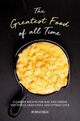 The Greatest Food of all Time: 25 Yummy Recipes for Mac and Cheese You Would Absolutely and Utterly Love (English Edition) (Käse N Cracker)