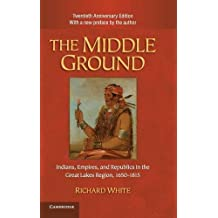 The Middle Ground: Indians, Empires, and Republics in the Great Lakes Region, 1650-1815 (Studies in North American Indian History) by Richard White (2010-11-01)