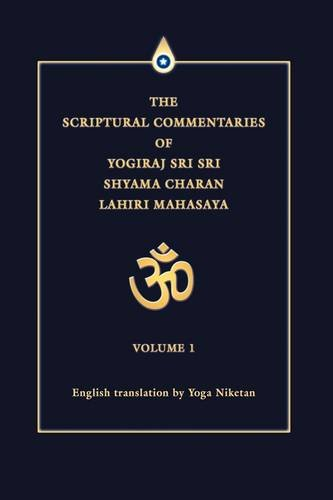 The Scriptural Commentaries of Yogiraj Sri Sri Shyama Charan Lahiri Mahasaya: Volume 1