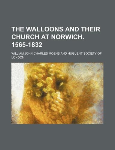 The Walloons and their church at Norwich. 1565-1832