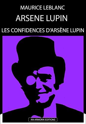Les Confidences d'Arsène Lupin: ÉDITION D'ORIGINE REMANIÉE ET TOTALEMENT RÉVISÉE ET CORRIGÉE