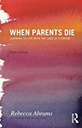 When Parents Die: Learning to Live with the Loss of a Parent by Rebecca Abrams (2013-02-01)