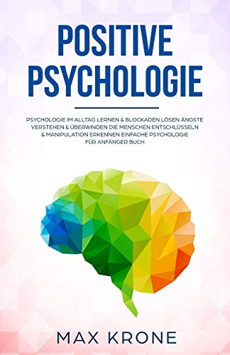 Positive Psychologie: Psychologie im Alltag lernen & Blockaden lösen Ängste verstehen & überwinden Die Menschen entschlüsseln & Manipulation erkennen ... Buch (Allgemeine Psychologie, Band 1)