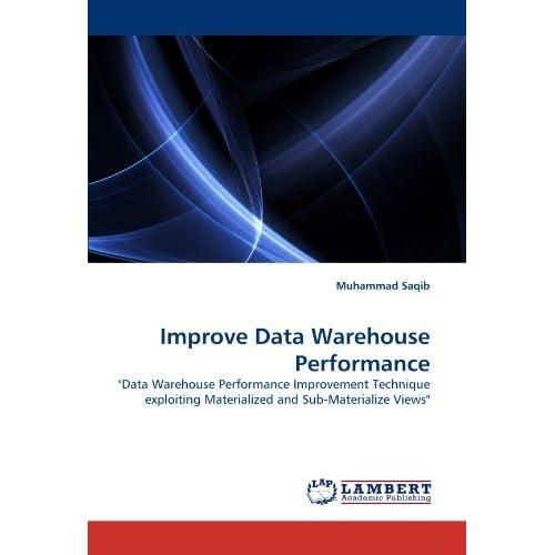 Improve Data Warehouse Performance: Data Warehouse Performance Improvement Technique exploiting Materialized and Sub-Materialize Views by Muhammad Saqib (2010-06-23)
