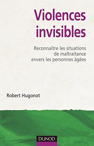 Violences invisibles - Reconnaître les situations de maltraitance envers les personnes âgées par Robert Hugonot
