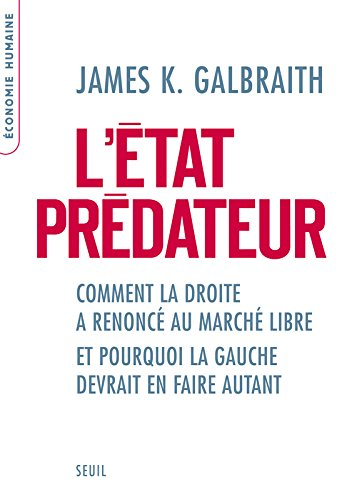 L'Etat prédateur. Comment la droite a renoncé au marché libre et pourquoi la gauche devrait en faire par James k. Galbraith