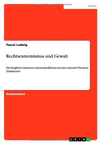 Rechtsextremismus und Gewalt: Ein Vergleich zwischen unterschiedlichen Autoren und den Theorien Heitmeyers