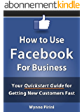 How to Use Facebook for Business - Your Quickstart Guide for Getting Customers Fast (Social Media for Business 1) (English Edition)