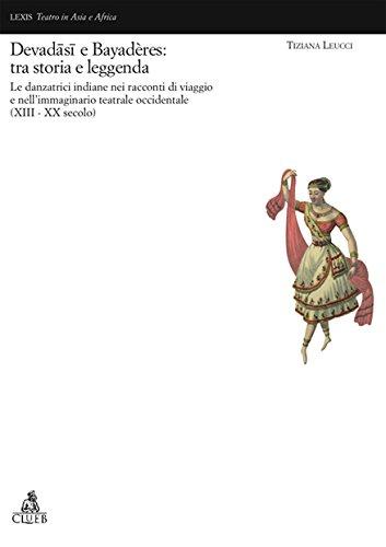Devadâsi e Bayadères: tra storia e leggenda. Le danzatrici indiane nell'immaginario teatrale occidentale (XVII-XX secolo) (Lexis. Teatro in Asia e in Africa) por Tiziana Leucci