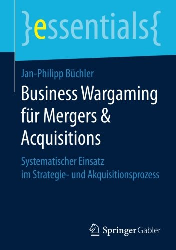 Business Wargaming für Mergers & Acquisitions: Systematischer Einsatz im Strategie- und Akquisitionsprozess (essentials)