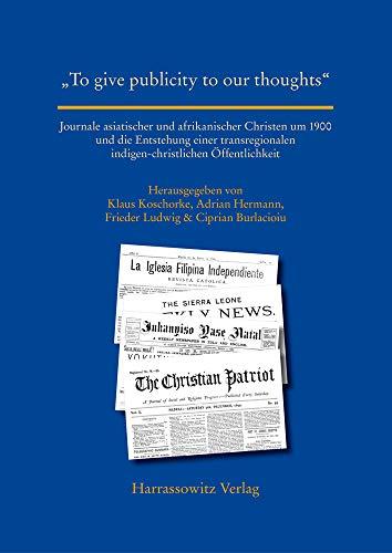 """""""To give publicity to our thoughts"""": Journale asiatischer und afrikanischer Christen um 1900 und die Entstehung einer transregionalen ... World (Asia, Africa, Latin America))"""