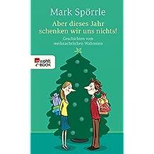 Aber dieses Jahr schenken wir uns nichts!: Geschichten vom weihnachtlichen Wahnsinn (German Edition)