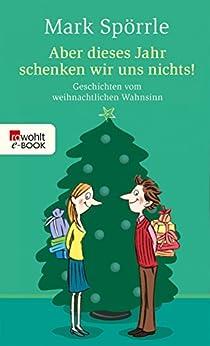 Aber dieses Jahr schenken wir uns nichts!: Geschichten vom weihnachtlichen Wahnsinn von [Spörrle, Mark]