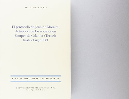 El protocolo de Joan Morales. Actuacion de los notarios en Samper de Calanda (Teruel) hasta el siglo XVI (Fuentes Historicas Aragonesas) epub