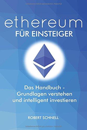 ethereum für Einsteiger - Das Handbuch - Grundlagen verstehen und intelligent investieren: Alles was du als Einsteiger wissen musst, um von den Smart Contracts zu profitieren