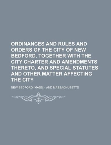 Ordinances and rules and orders of the city of New Bedford, together with the city charter and amendments thereto, and special statutes and other matter affecting the city