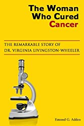 The Woman Who Cured Cancer: The Remarkable Story of Dr. Virginia Livingston-Wheeler (English Edition)