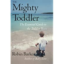 The Mighty Toddler: The Essential Guide To The Toddler Years