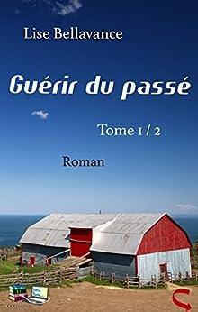 GUÉRIR DU PASSÉ Tome 1 / 2 (Roman) (Guérir du passé : Changer de vie : Contre vents et marées : Mensonges) par [Bellavance, Lise]