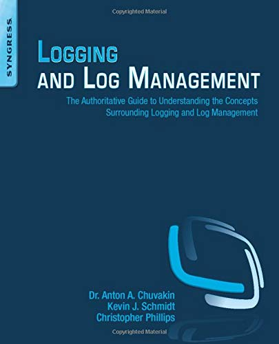 Logging and Log Management: The Authoritative Guide to Understanding the Concepts Surrounding Logging and Log Management -