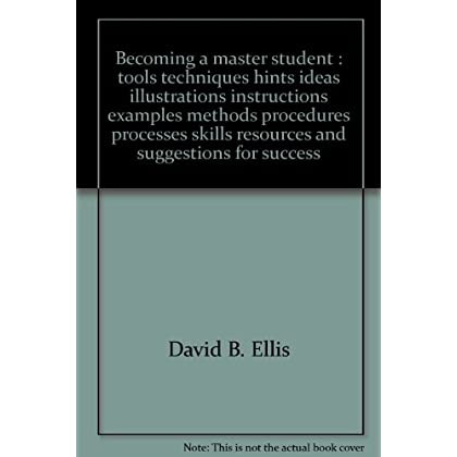 Becoming a master student : tools techniques hints ideas illustrations instructions examples methods procedures processes skills resources and suggestions for success