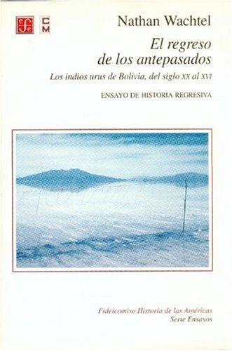 El regreso de los antepasados. losindios urus de Bolivia, del siglo XX al XVI (Fideicomiso Historia De Las Americas: Ensayos)