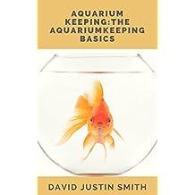 Aquarium Keeping: The Aquarium Keeping Basics(Aquarium keeping, aquarium keeping course, complete  guide to aquarium keeping, aquarium fish keeping books, aquarium keeping and  management)