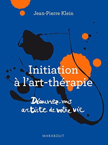 Initiation à l'art thérapie: Découvrez vous artiste de votre vie par Jean-Pierre Klein