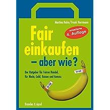 Fair einkaufen - aber wie?: Der Ratgeber für Fairen Handel, für Mode, Geld, Reisen, Elektronik und Genuss