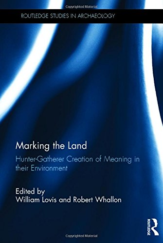 Marking the Land: Hunter-Gatherer Creation of Meaning in their Environment (Routledge Studies in Archaeology)