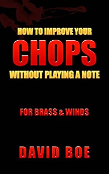 How To Improve Your Chops Without Playing A Note: For Brass & Winds by [Boe, David]