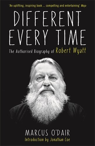 Different Every Time: The Authorised Biography of Robert Wyatt