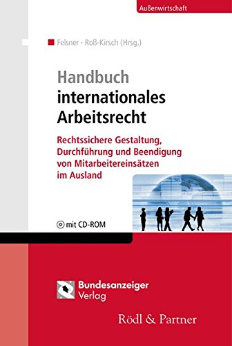 Handbuch internationales Arbeitsrecht: Rechtssichere Gestaltung, Durchführung und Beendigung von Mitarbeitereinsätzen im Ausland