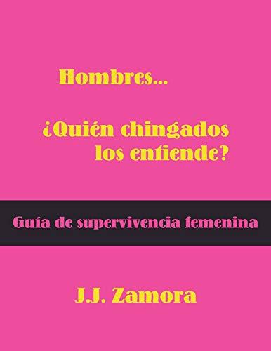 Hombres...¿Quién chingados los entiende?: Manual de supervivencia femenina (Guerra de sexos nº 1) por josé juan zamora