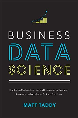 Business Data Science: Combining Machine Learning and Economics to Optimize, Automate, and Accelerate Business Decisions (English Edition)