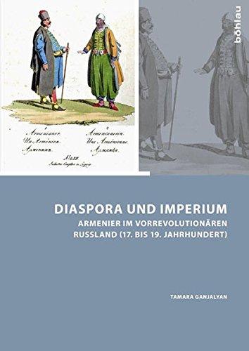 Diaspora und Imperium: Armenier im vorrevolutionären Russland (17. bis 19. Jahrhundert) (Armenier im östlichen Europa - Armenians in Eastern Europe)