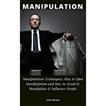 Manipulation: Manipulation Techniques; How to Spot Manipulation and How to Avoid it; Manipulate & Influence People, Science and Practice (English Edition)