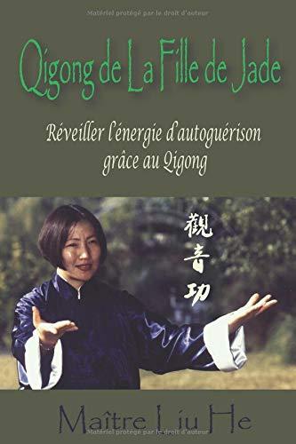 Qigong de La Fille de Jade: Réveiller l'énergie d'autoguérison grâce au Qigong par Maitre He Liu