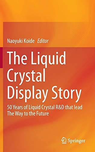 The Liquid Crystal Display Story: 50 Years of Liquid Crystal R&D that lead The Way to the Future Crystal Lcd