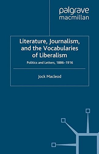 Literature, Journalism, and the Vocabularies of Liberalism: Politics and Letters, 1886-1916 (Palgrave Studies in Nineteenth-Century Writing and Culture)