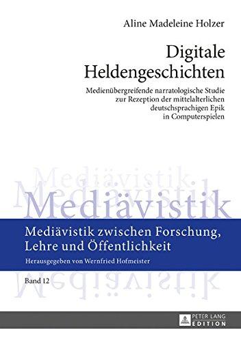 Digitale Heldengeschichten: Medienübergreifende narratologische Studie zur Rezeption der mittelalterlichen deutschsprachigen Epik in Computerspielen Forschung, Lehre und Öffentlichkeit, Band 12