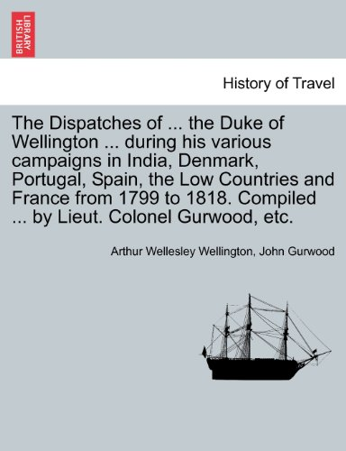 The Dispatches of ... the Duke of Wellington ... during his various campaigns in India, Denmark, Portugal, Spain, the Low Countries and France from ... Compiled ... by Lieut. Colonel Gurwood, etc.