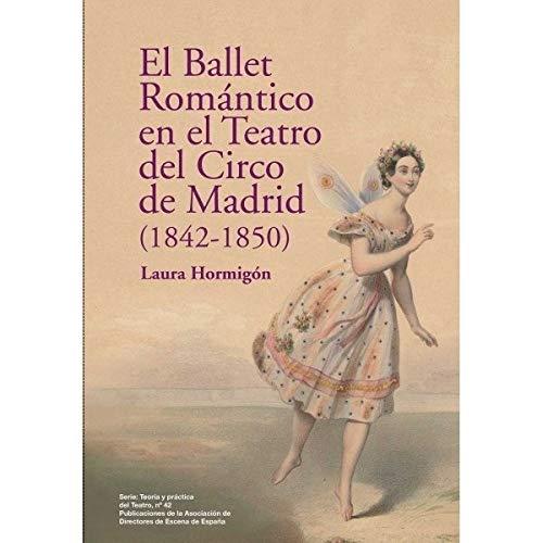 El Ballet Romántico en el Teatro del Circo de Madrid (1842-1850) (Serie Teoría y práctica del Teatro) por Laura Hormigón Vicente